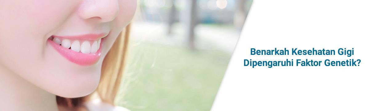 Apakah Kesehatan Gigi Dipengaruhi oleh Faktor Keturunan?